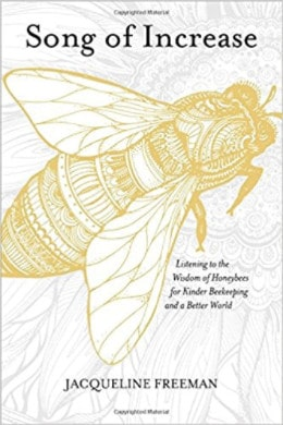 Song of Increase: Listening to the Wisdom of Honeybees for Kinder Beekeeping and a Better World by Jacqueline Freeman